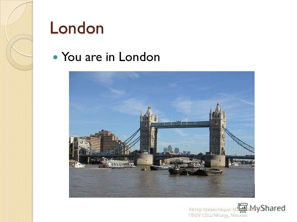 London You are in London Автор презентации : Маковлева И. В., ГБОУ СОШ 2035, Москва