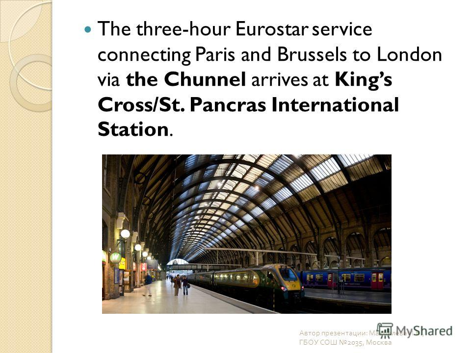 The three-hour Eurostar service connecting Paris and Brussels to London via the Chunnel arrives at Kings Cross/St. Pancras International Station. Автор презентации : Маковлева И. В., ГБОУ СОШ 2035, Москва