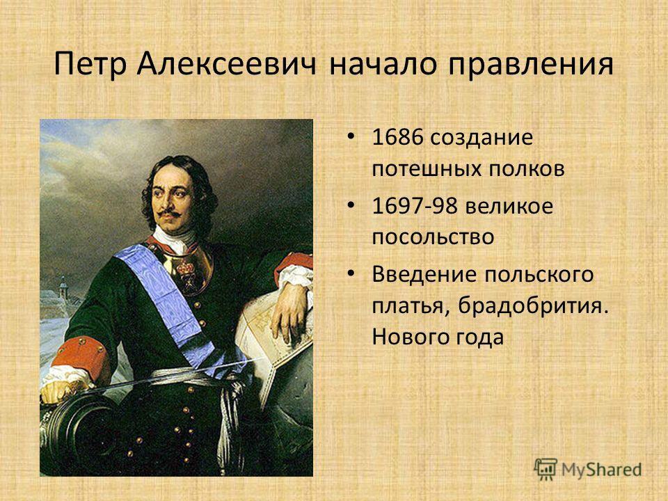 Петр Алексеевич начало правления 1686 создание потешных полков 1697-98 великое посольство Введение польского платья, брадобрития. Нового года