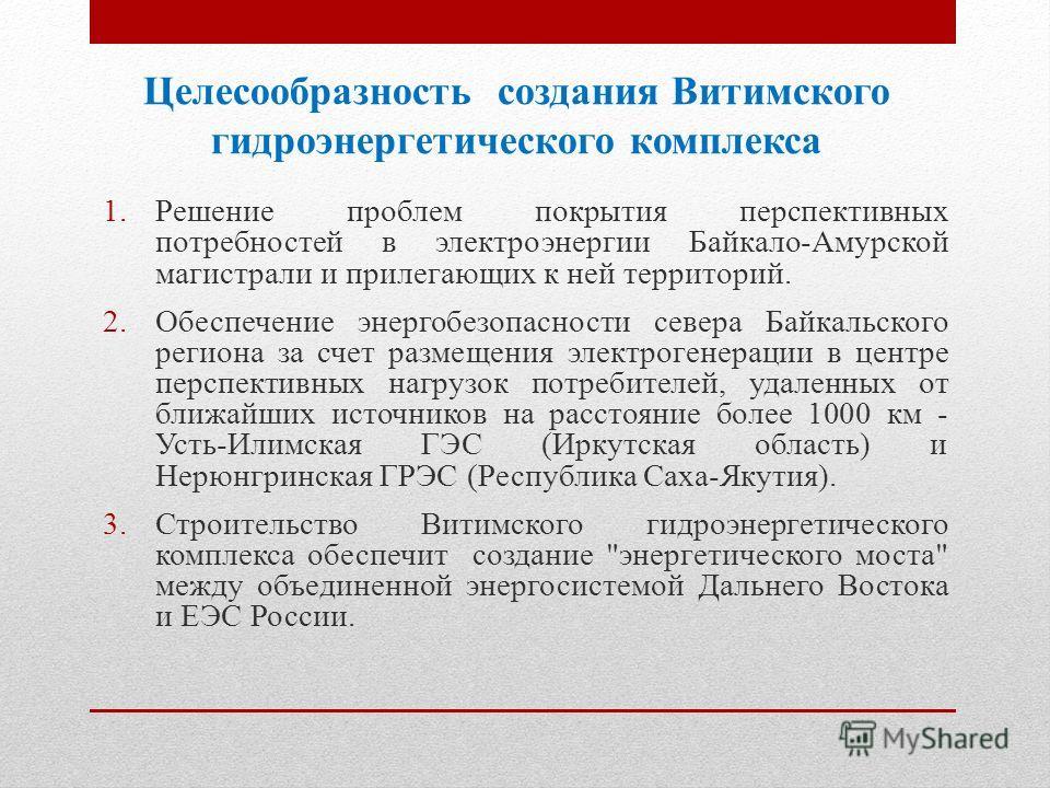 Целесообразность создания Витимского гидроэнергетического комплекса 1. Решение проблем покрытия перспективных потребностей в электроэнергии Байкало-Амурской магистрали и прилегающих к ней территорий. 2. Обеспечение энергобезопасности севера Байкальск