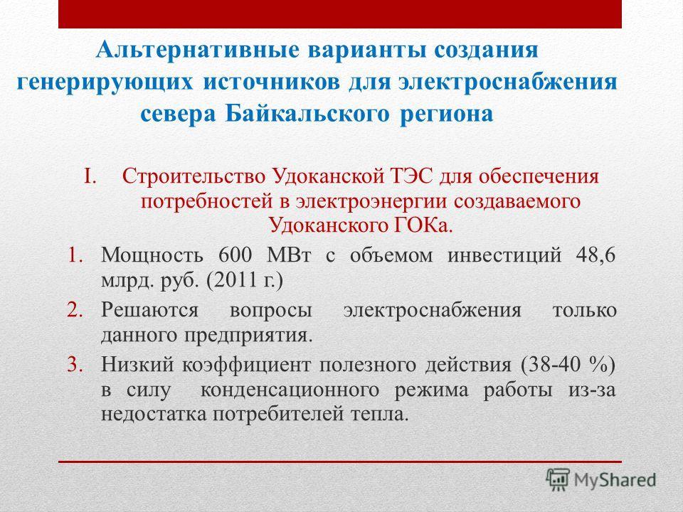 Альтернативные варианты создания генерирующих источников для электроснабжения севера Байкальского региона I.Строительство Удоканской ТЭС для обеспечения потребностей в электроэнергии создаваемого Удоканского ГОКа. 1. Мощность 600 МВт с объемом инвест