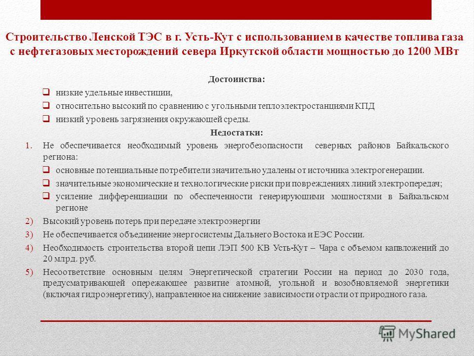 Строительство Ленской ТЭС в г. Усть-Кут с использованием в качестве топлива газа с нефтегазовых месторождений севера Иркутской области мощностью до 1200 МВт Достоинства: низкие удельные инвестиции, относительно высокий по сравнению с угольными теплоэ
