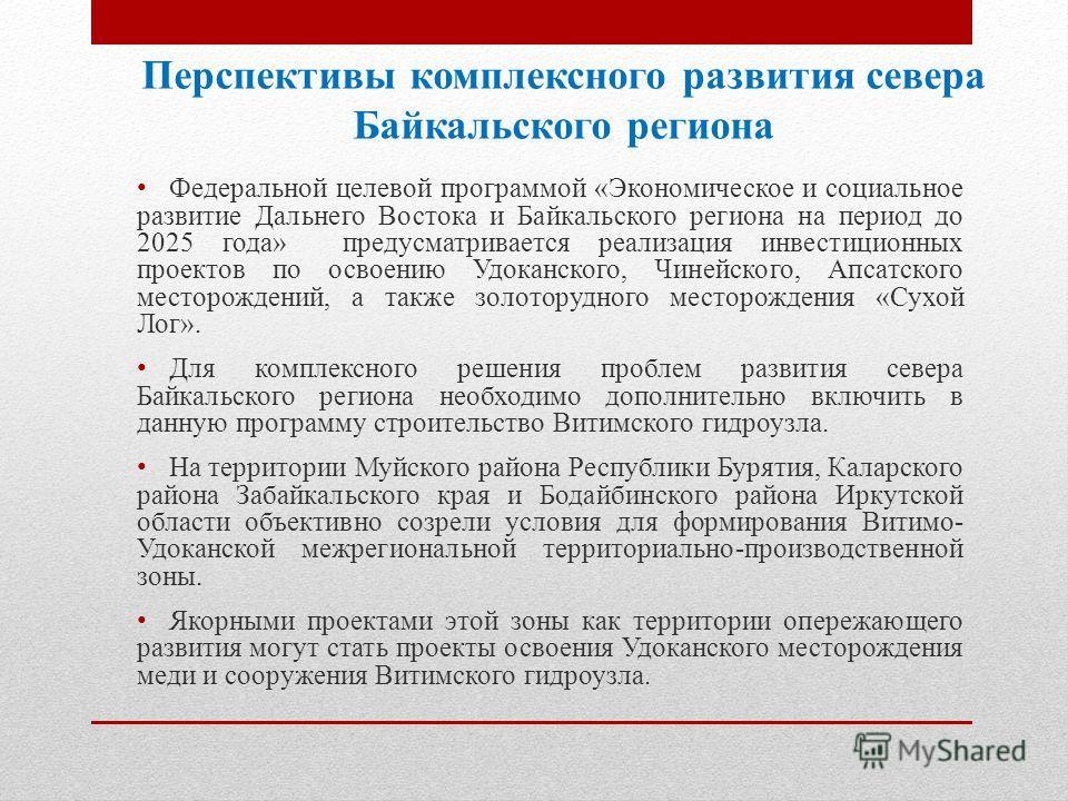 Перспективы комплексного развития севера Байкальского региона Федеральной целевой программой «Экономическое и социальное развитие Дальнего Востока и Байкальского региона на период до 2025 года» предусматривается реализация инвестиционных проектов по