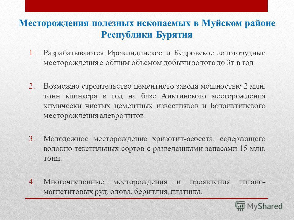 Месторождения полезных ископаемых в Муйском районе Республики Бурятия 1. Разрабатываются Ирокиндинское и Кедровское золоторудные месторождения с общим объемом добычи золота до 3 т в год 2. Возможно строительство цементного завода мощностью 2 млн. тон