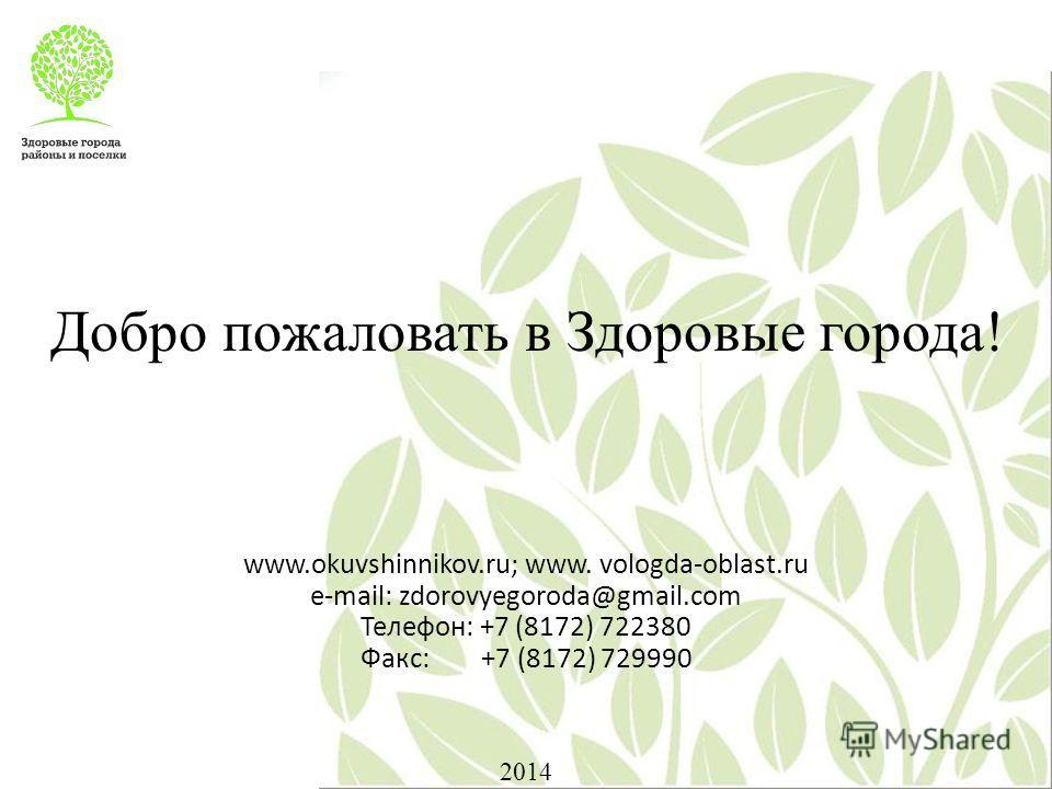 Добро пожаловать в Здоровые города! www.okuvshinnikov.ru; www. vologda-oblast.ru e-mail: zdorovyegoroda@gmail.com Телефон: +7 (8172) 722380 Факс: +7 (8172) 729990 2014