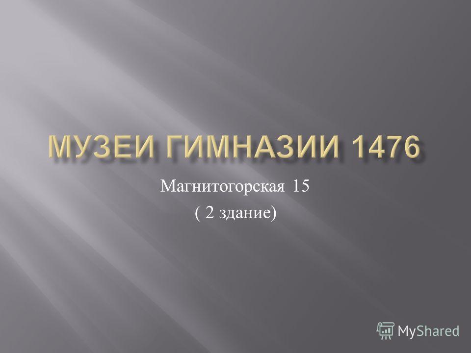 Магнитогорская 15 ( 2 здание )