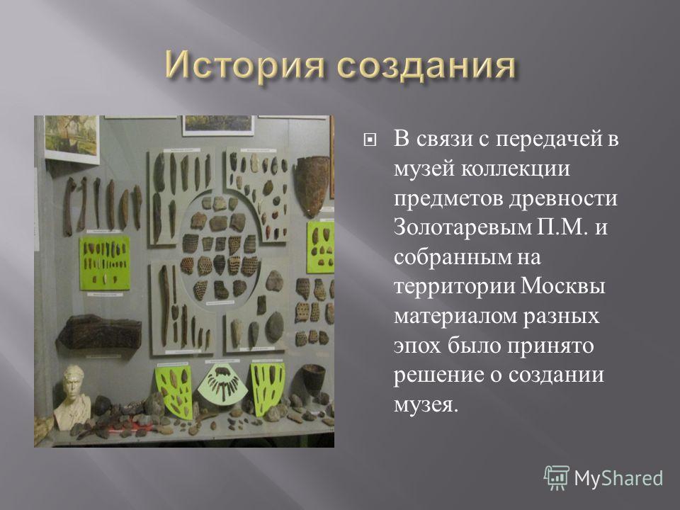 В связи с передачей в музей коллекции предметов древности Золотаревым П. М. и собранным на территории Москвы материалом разных эпох было принято решение о создании музея.