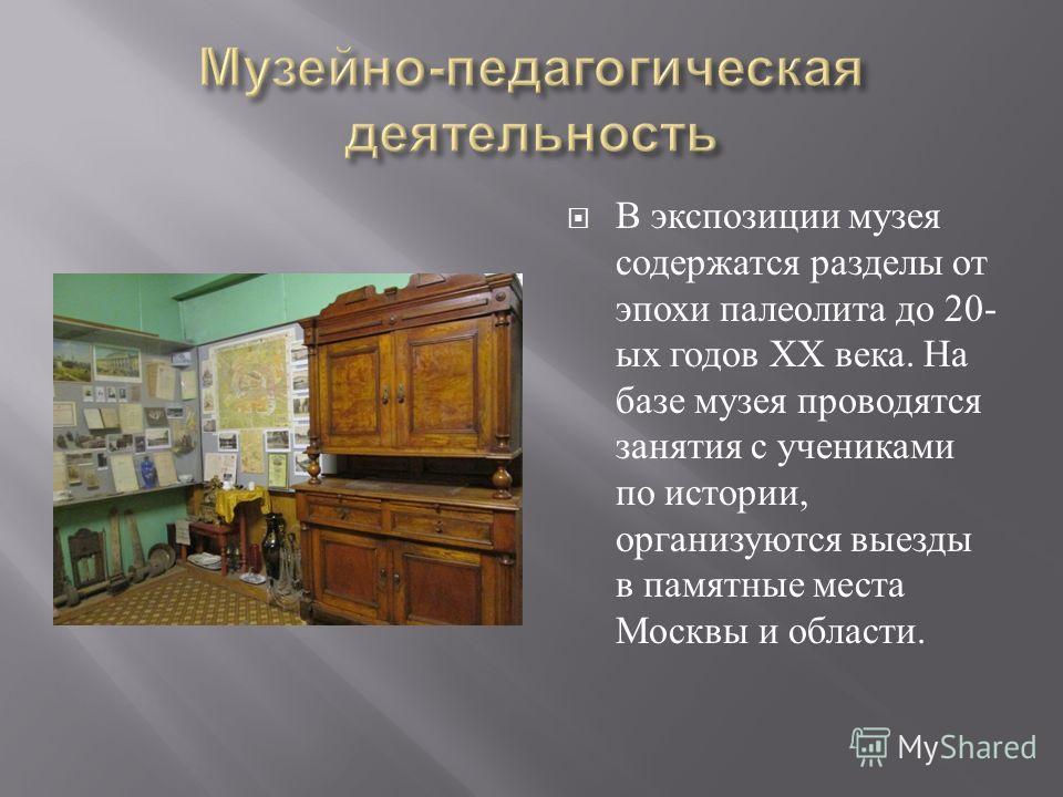 В экспозиции музея содержатся разделы от эпохи палеолита до 20- ых годов ХХ века. На базе музея проводятся занятия с учениками по истории, организуются выезды в памятные места Москвы и области.