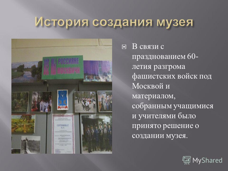 В связи с празднованием 60- летия разгрома фашистских войск под Москвой и материалом, собранным учащимися и учителями было принято решение о создании музея.