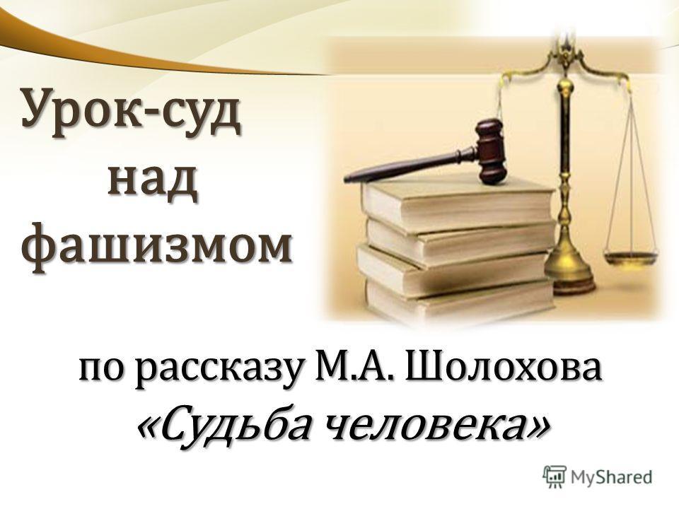 Урок-суд Урок-суд над над фашизмом фашизмом по рассказу М.А. Шолохова «Судьба человека»