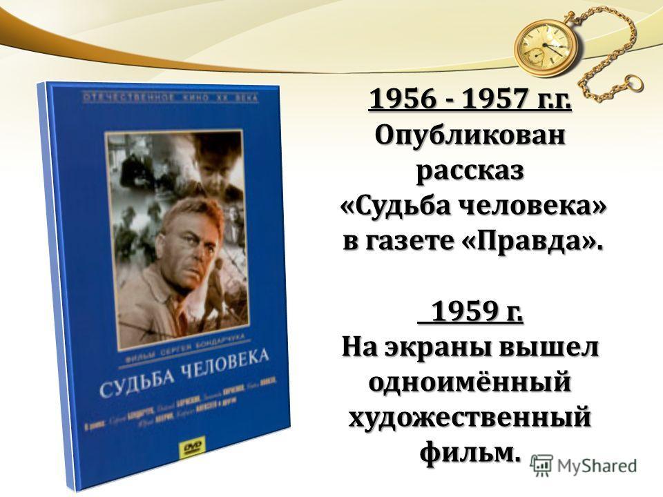 1956 - 1957 г.г. Опубликован рассказ «Судьба человека» «Судьба человека» в газете «Правда». в газете «Правда». 1959 г. 1959 г. На экраны вышел одноимённый художественный фильм.