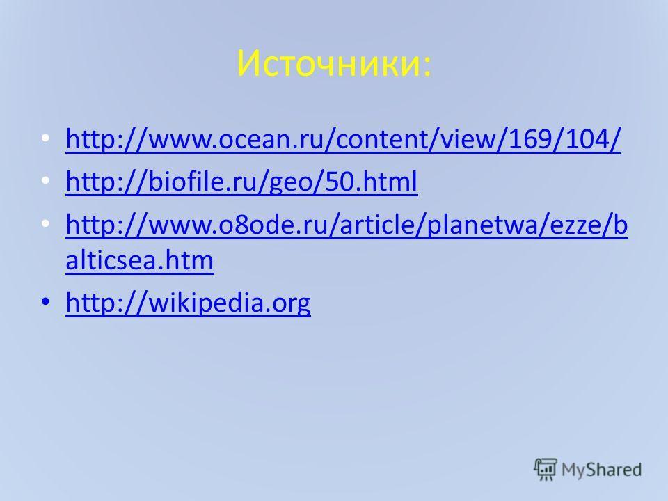 Источники: http://www.ocean.ru/content/view/169/104/ http://biofile.ru/geo/50. html http://www.o8ode.ru/article/planetwa/ezze/b alticsea.htm http://www.o8ode.ru/article/planetwa/ezze/b alticsea.htm http://wikipedia.org