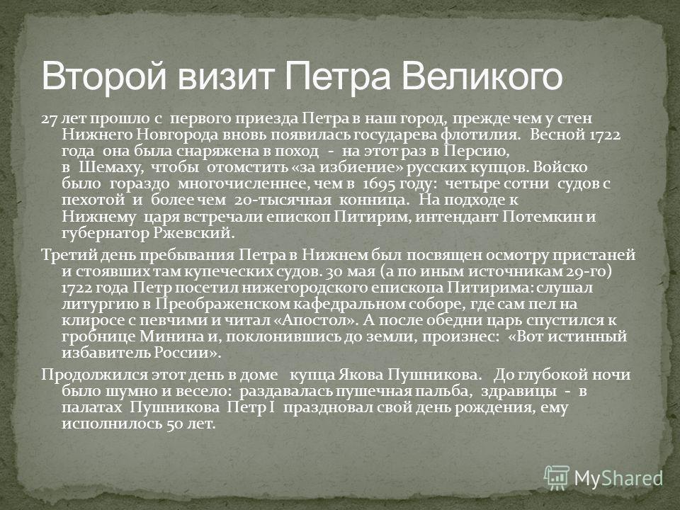 27 лет прошло с первого приезда Петра в наш город, прежде чем у стен Нижнего Новгорода вновь появилась государева флотилия. Весной 1722 года она была снаряжена в поход - на этот раз в Персию, в Шемаху, чтобы отомстить «за избиение» русских купцов. Во