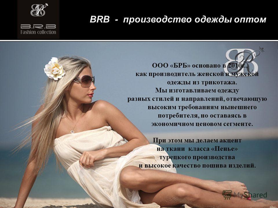BRB - производство одежды оптом ООО «БРБ» основано в 2010 г., как производитель женской и мужской одежды из трикотажа. Мы изготавливаем одежду разных стилей и направлений, отвечающую высоким требованиям нынешнего потребителя, но оставаясь в экономичн