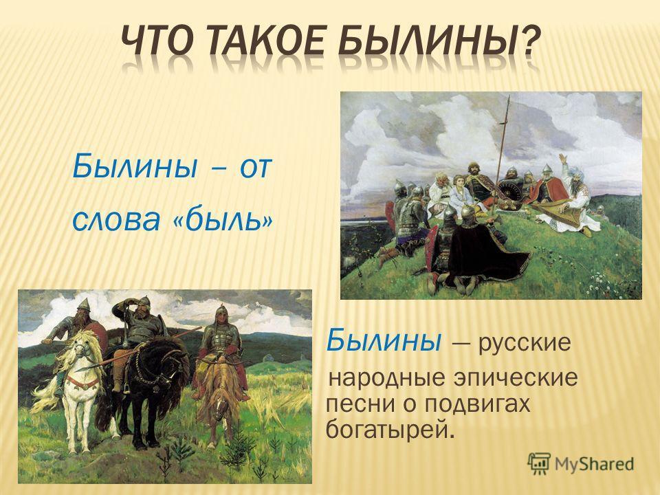Былины – от слова «быль» Былины русские народные эпические песни о подвигах богатырей.