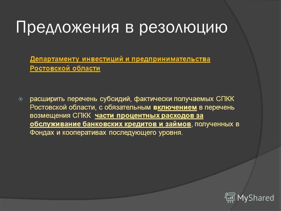 Предложения в резолюцию Департаменту инвестиций и предпринимательства Ростовской области расширить перечень субсидий, фактически получаемых СПКК Ростовской области, с обязательным включением в перечень возмещения СПКК части процентных расходов за обс