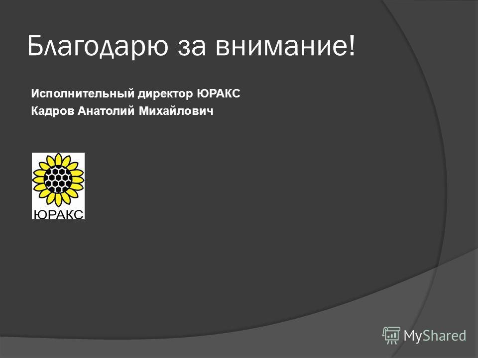 Благодарю за внимание! Исполнительный директор ЮРАКС Кадров Анатолий Михайлович