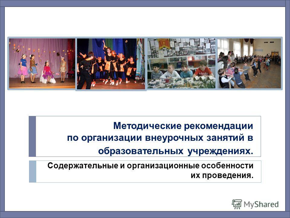 Методические рекомендации по организации внеурочных занятий в образовательных учреждениях. Содержательные и организационные особенности их проведения.