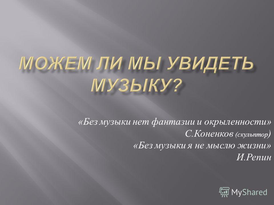 « Без музыки нет фантазии и окрыленности » С. Коненков ( скульптор ) « Без музыки я не мыслю жизни » И. Репин