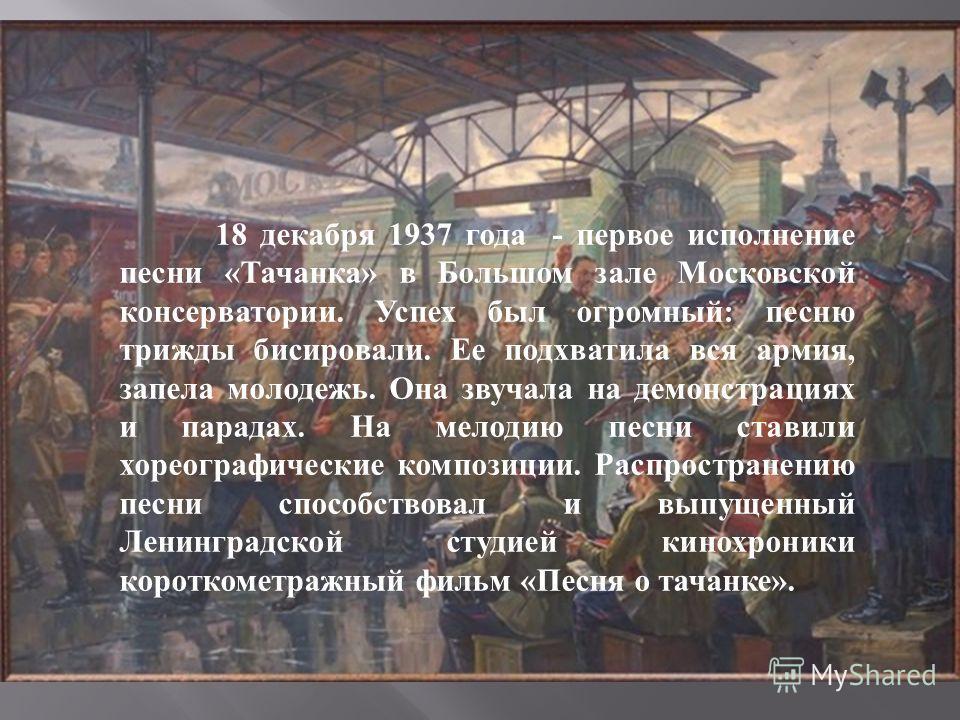 18 декабря 1937 года - первое исполнение песни « Тачанка » в Большом зале Московской консерватории. Успех был огромный : песню трижды бисировали. Ее подхватила вся армия, запела молодежь. Она звучала на демонстрациях и парадах. На мелодию песни стави