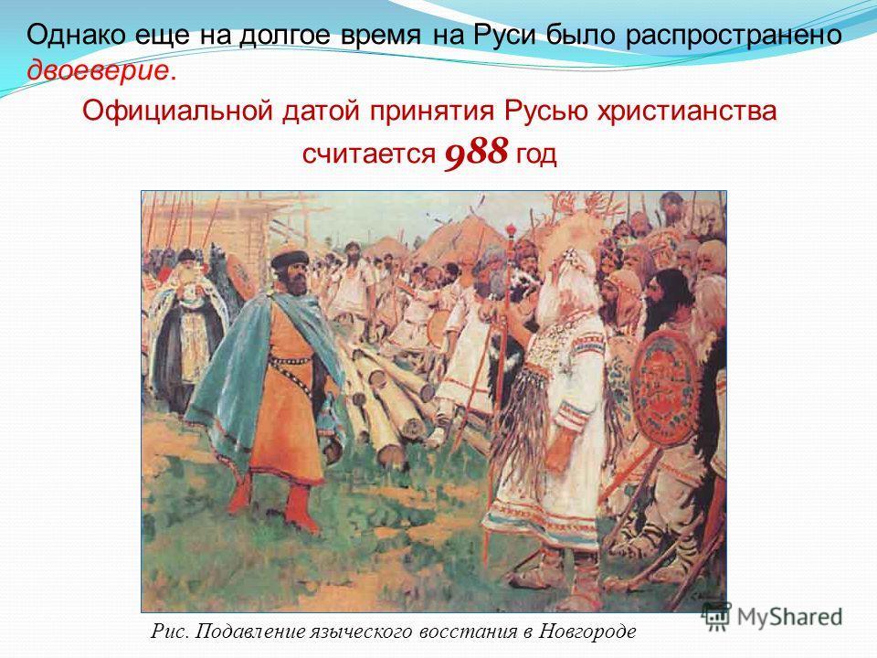 Однако еще на долгое время на Руси было распространено двоеверие. Официальной датой принятия Русью христианства считается 988 год Рис. Подавление языческого восстания в Новгороде