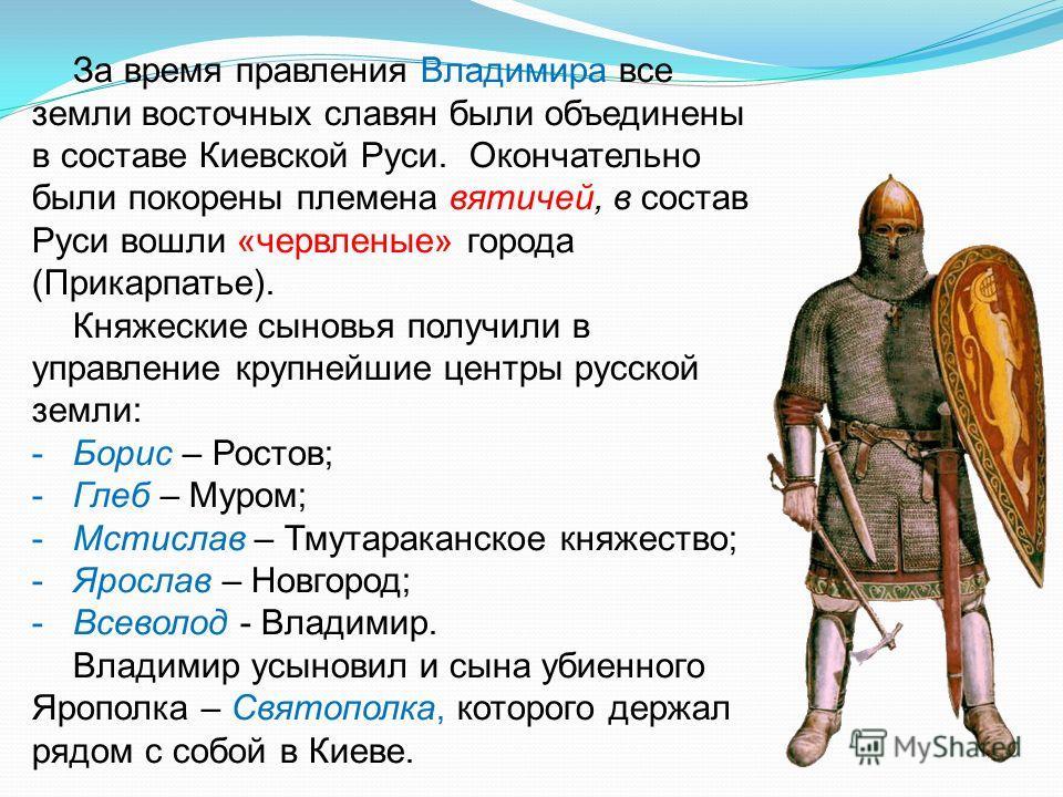 За время правления Владимира все земли восточных славян были объединены в составе Киевской Руси. Окончательно были покорены племена вятичей, в состав Руси вошли «червленые» города (Прикарпатье). Княжеские сыновья получили в управление крупнейшие цент
