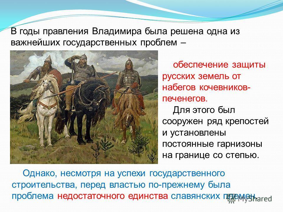 обеспечение защиты русских земель от набегов кочевников- печенегов. Для этого был сооружен ряд крепостей и установлены постоянные гарнизоны на границе со степью. Однако, несмотря на успехи государственного строительства, перед властью по-прежнему был