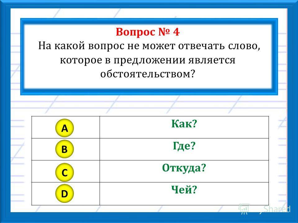 Вопрос 4 На какой вопрос не может отвечать слово, которое в предложении является обстоятельством? Как? Где? Откуда? Чей? A B C D