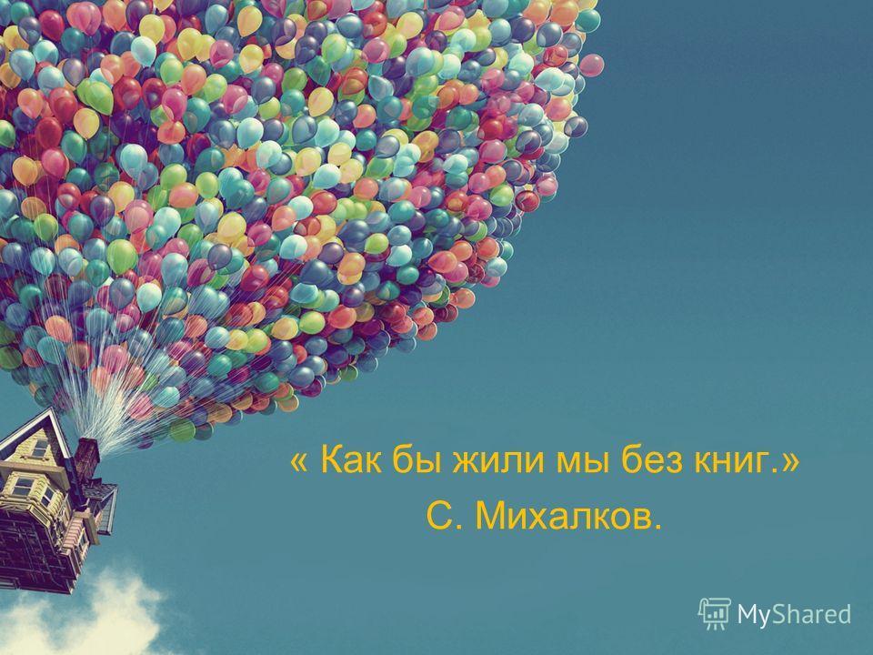 « Как бы жили мы без книг.» С. Михалков.