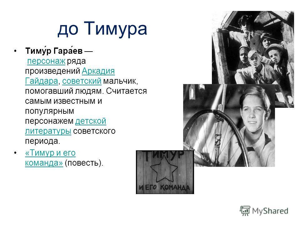 до Тимура Тиму́р Гара́ев персонаж ряда произведений Аркадия Гайдара, советский мальчик, помогавший людям. Считается самым известным и популярным персонажем детской литературы советского периода.персонаж Аркадия Гайдарасоветскийдетской литературы «Тим