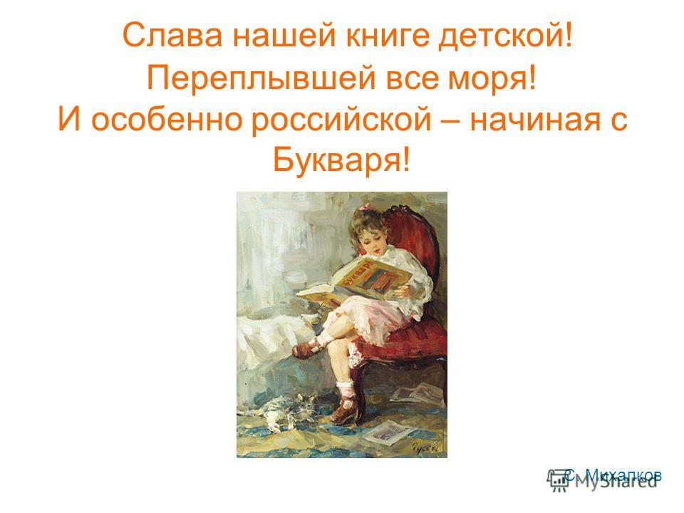 Слава нашей книге детской! Переплывшей все моря! И особенно российской – начиная с Букваря! С. Михалков