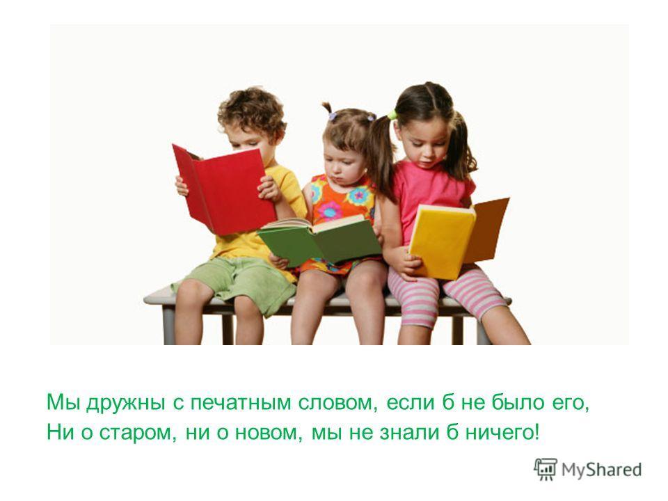 Мы дружны с печатным словом, если б не было его, Ни о старом, ни о новом, мы не знали б ничего!