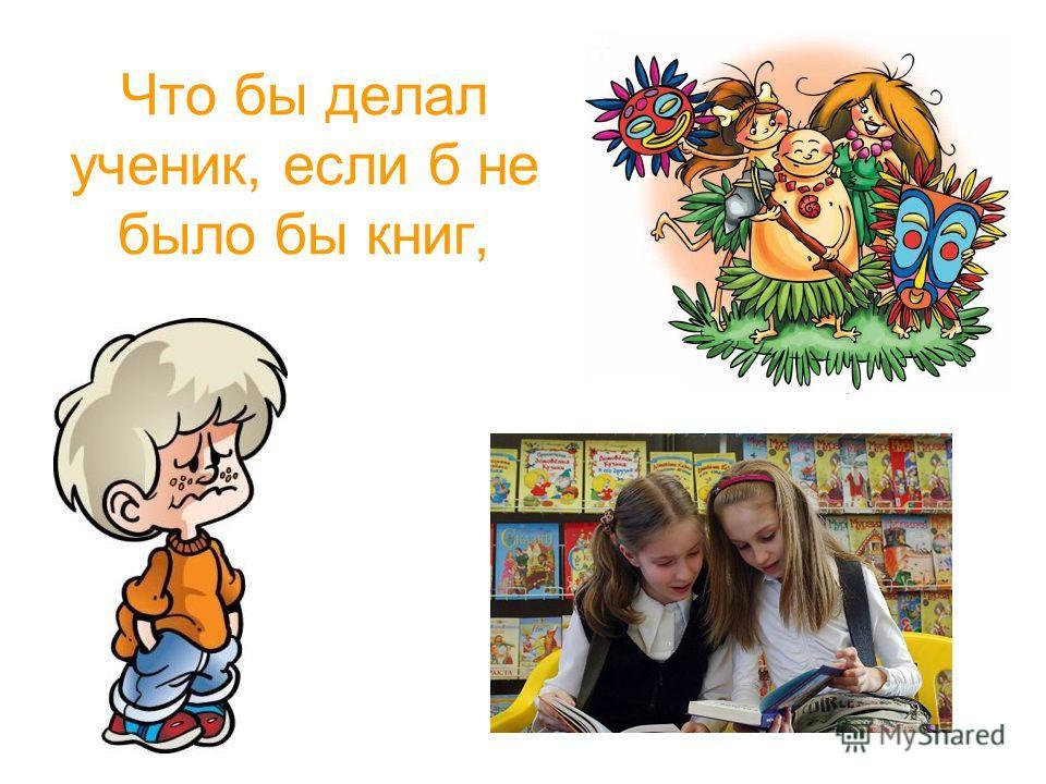 Что бы делал ученик, если б не было бы книг,