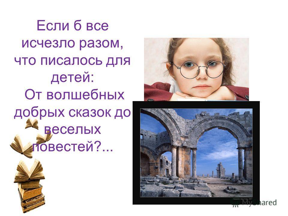 Если б все исчезло разом, что писалось для детей: От волшебных добрых сказок до веселых повестей?...