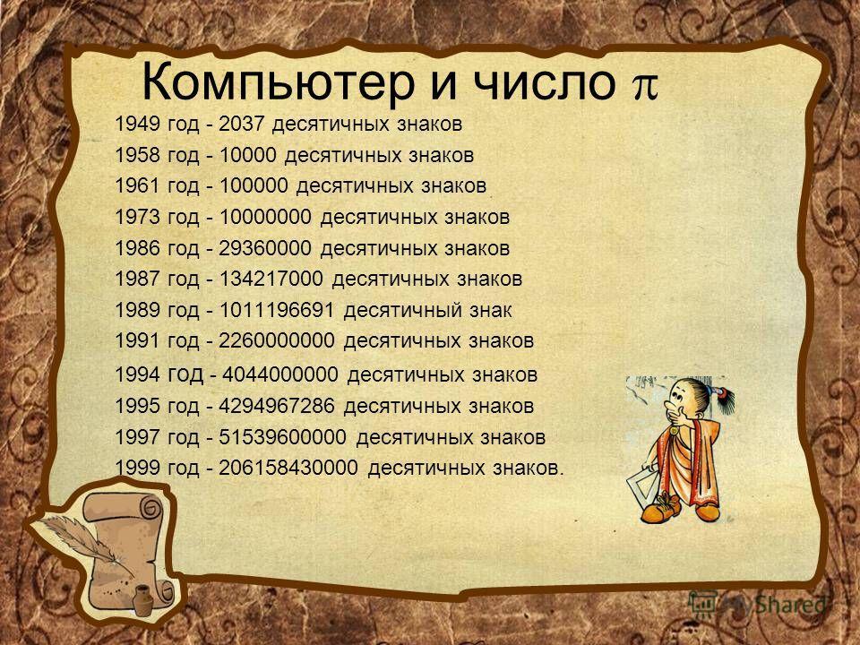 Компьютер и число 1949 год - 2037 десятичных знаков 1958 год - 10000 десятичных знаков 1961 год - 100000 десятичных знаков 1973 год - 10000000 десятичных знаков 1986 год - 29360000 десятичных знаков 1987 год - 134217000 десятичных знаков 1989 год - 1