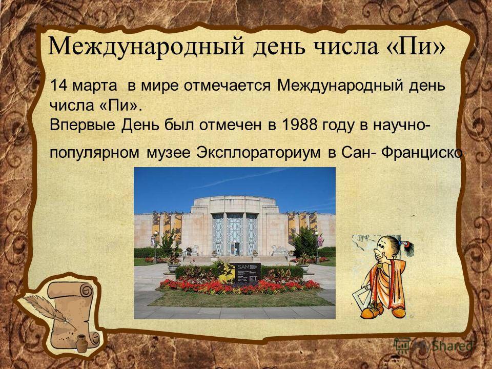 Международный день числа «Пи» 14 марта в мире отмечается Международный день числа «Пи». Впервые День был отмечен в 1988 году в научно- популярном музее Эксплораториум в Сан- Франциско