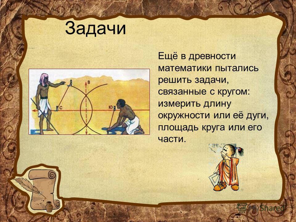 Задачи Ещё в древности математики пытались решить задачи, связанные с кругом: измерить длину окружности или её дуги, площадь круга или его части.