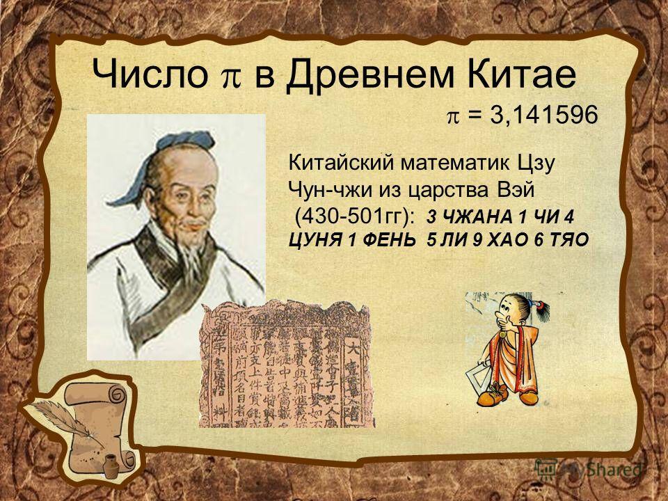 Число в Древнем Китае Китайский математик Цзу Чун-чжи из царства Вэй (430-501 гг): 3 ЧЖАНА 1 ЧИ 4 ЦУНЯ 1 ФЕНЬ 5 ЛИ 9 ХАО 6 ТЯО = 3,141596