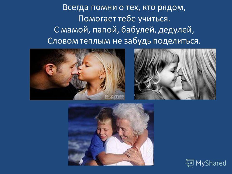 Всегда помни о тех, кто рядом, Помогает тебе учиться. С мамой, папой, бабулей, дедулей, Словом теплым не забудь поделиться.