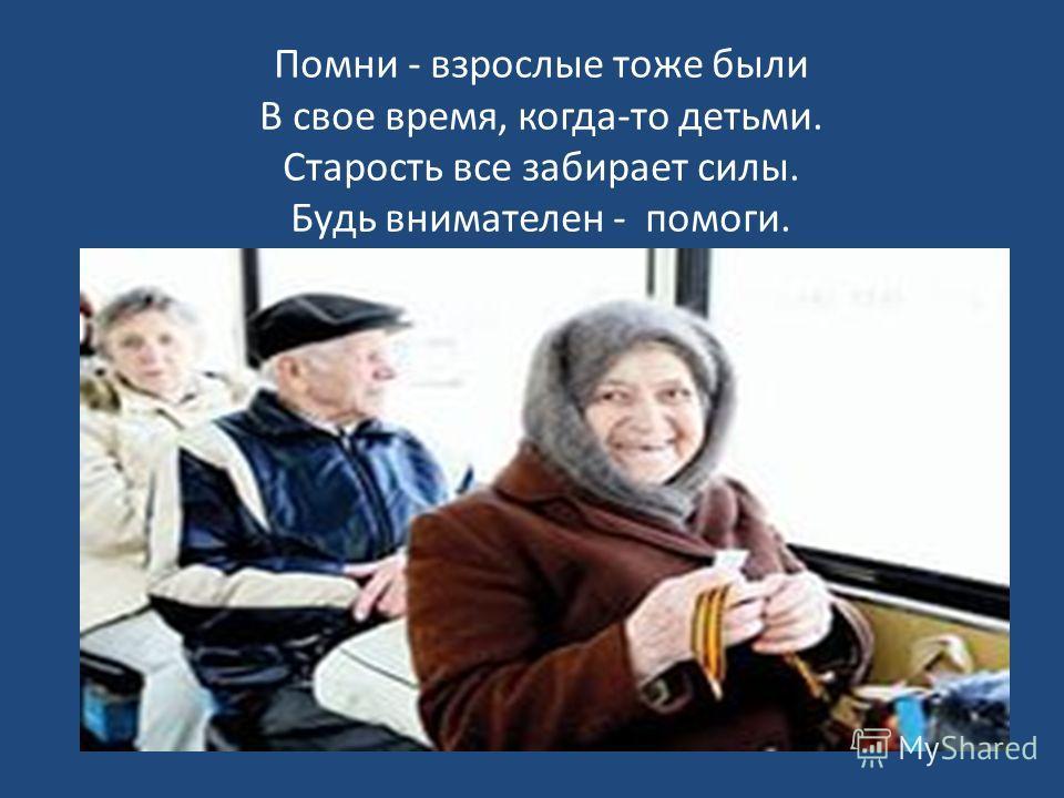 Помни - взрослые тоже были В свое время, когда-то детьми. Старость все забирает силы. Будь внимателен - помоги.