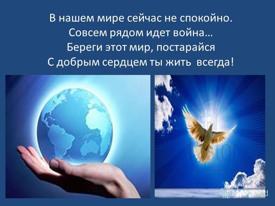 В нашем мире сейчас не спокойно. Совсем рядом идет война… Береги этот мир, постарайся С добрым сердцем ты жить всегда!
