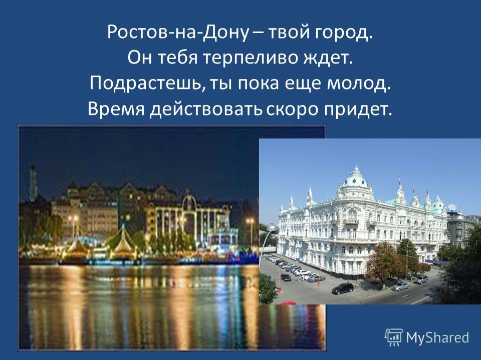 Ростов-на-Дону – твой город. Он тебя терпеливо ждет. Подрастешь, ты пока еще молод. Время действовать скоро придет.