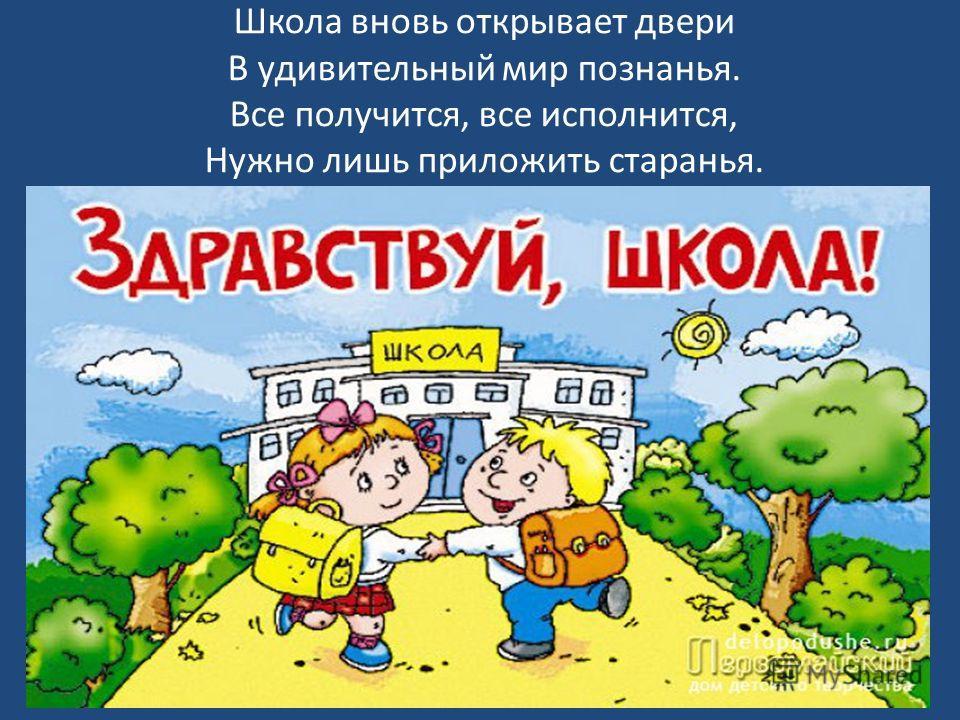 Школа вновь открывает двери В удивительный мир познанья. Все получится, все исполнится, Нужно лишь приложить старанья.