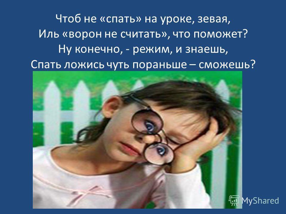 Чтоб не «спать» на уроке, зевая, Иль «ворон не считать», что поможет? Ну конечно, - режим, и знаешь, Спать ложись чуть пораньше – сможешь?