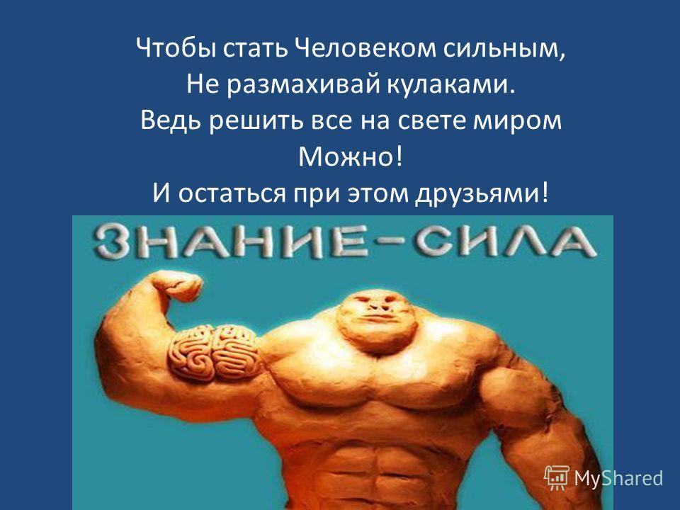 Чтобы стать Человеком сильным, Не размахивай кулаками. Ведь решить все на свете миром Можно! И остаться при этом друзьями!
