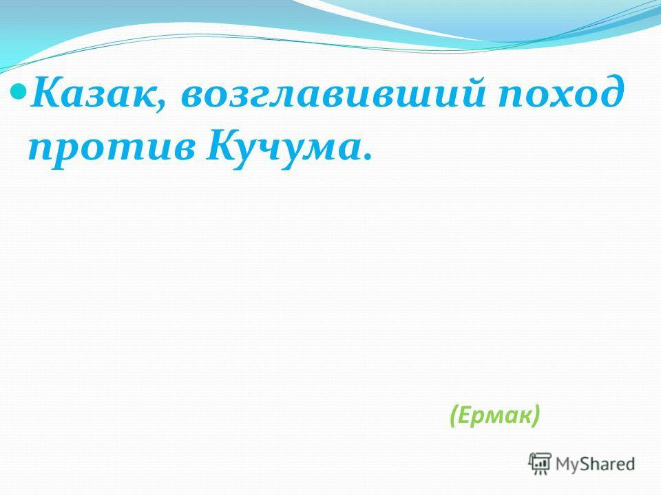 (Ермак) Казак, возглавивший поход против Кучума.