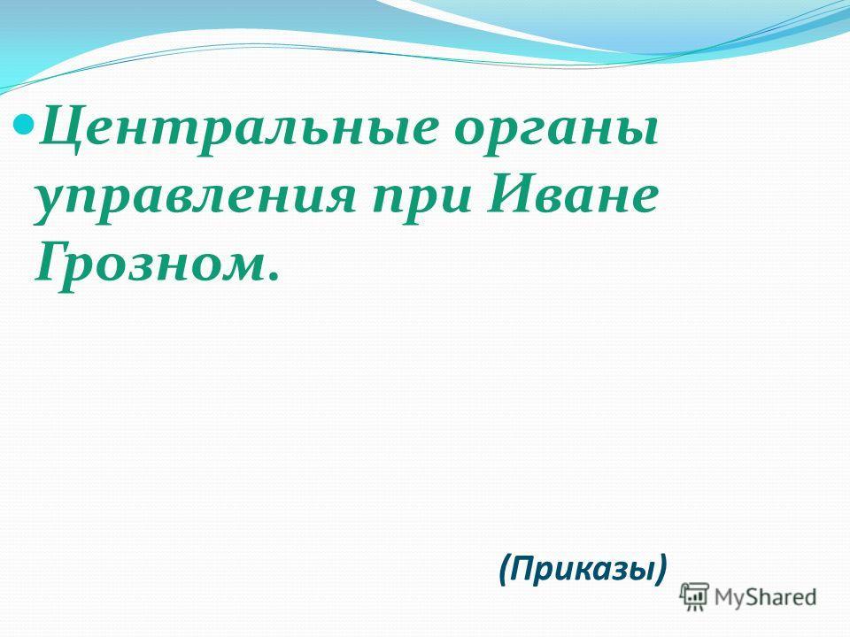 (Приказы) Центральные органы управления при Иване Грозном.