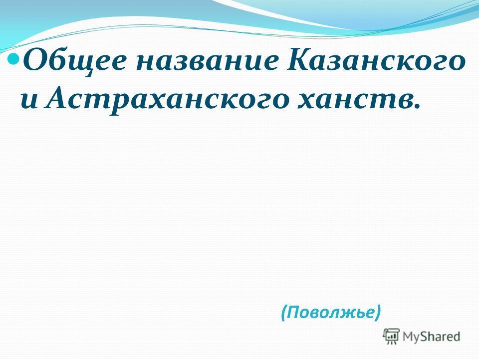 (Поволжье) Общее название Казанского и Астраханского ханств.