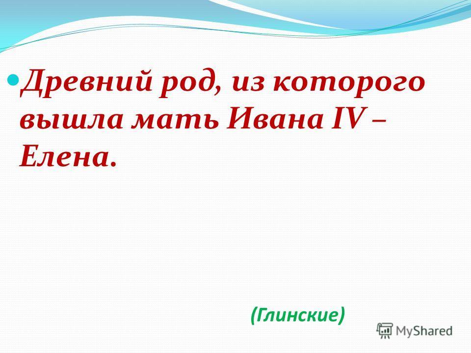(Глинские) Древний род, из которого вышла мать Ивана IV – Елена.