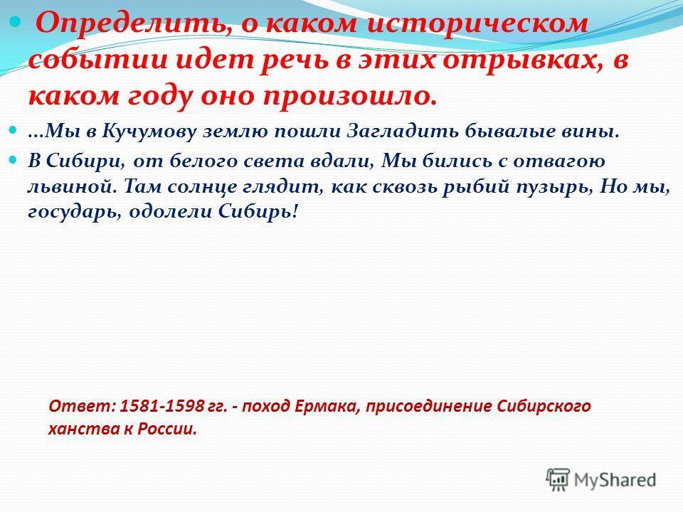 Ответ: 1581-1598 гг. - поход Ермака, присоединение Сибирского ханства к России. Определить, о каком историческом событии идет речь в этих отрывках, в каком году оно произошло....Мы в Кучумову землю пошли Загладить бывалые вины. В Сибири, от белого с
